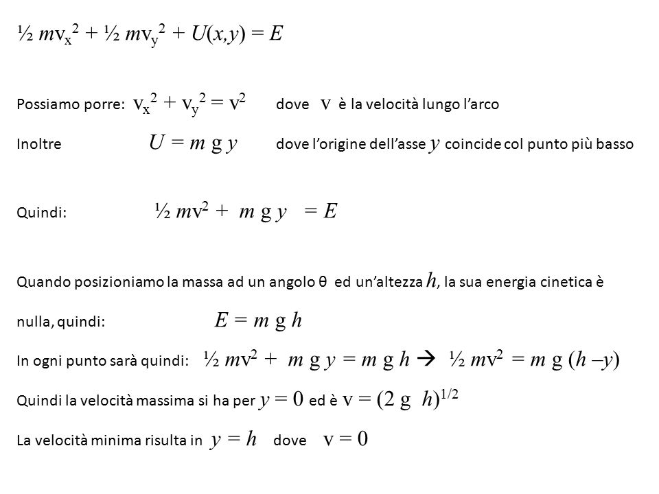 Possiamo porre: v x 2 + v y 2 = v 2 dove v è la velocità lungo l'arco Inoltre U = m g y dove l'origine dell'asse y coincide col punto più basso Quindi: ½ mv 2 + m g y = E Quando posizioniamo la massa ad un angolo θ ed un'altezza h, la sua energia cinetica è nulla, quindi: E = m g h In ogni punto sarà quindi: ½ mv 2 + m g y = m g h  ½ mv 2 = m g (h –y) Quindi la velocità massima si ha per y = 0 ed è v = (2 g h) 1/2 La velocità minima risulta in y = h dove v = 0