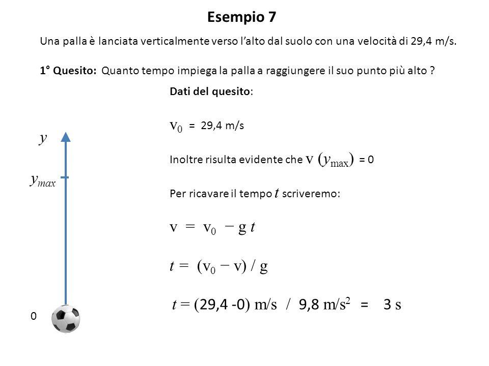 Esempio 7 Una palla è lanciata verticalmente verso l'alto dal suolo con una velocità di 29,4 m/s. 1° Quesito: Quanto tempo impiega la palla a raggiung