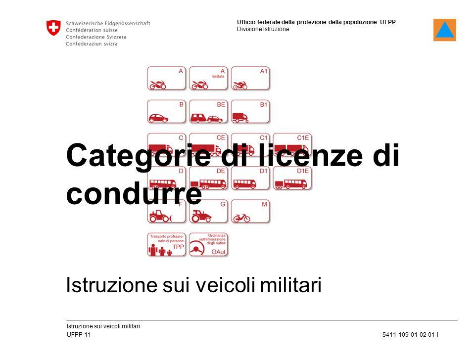 Ufficio federale della protezione della popolazione UFPP Divisione Istruzione 5411-109-01-02-01-i UFPP 11 Istruzione sui veicoli militari Categorie di licenze di condurre