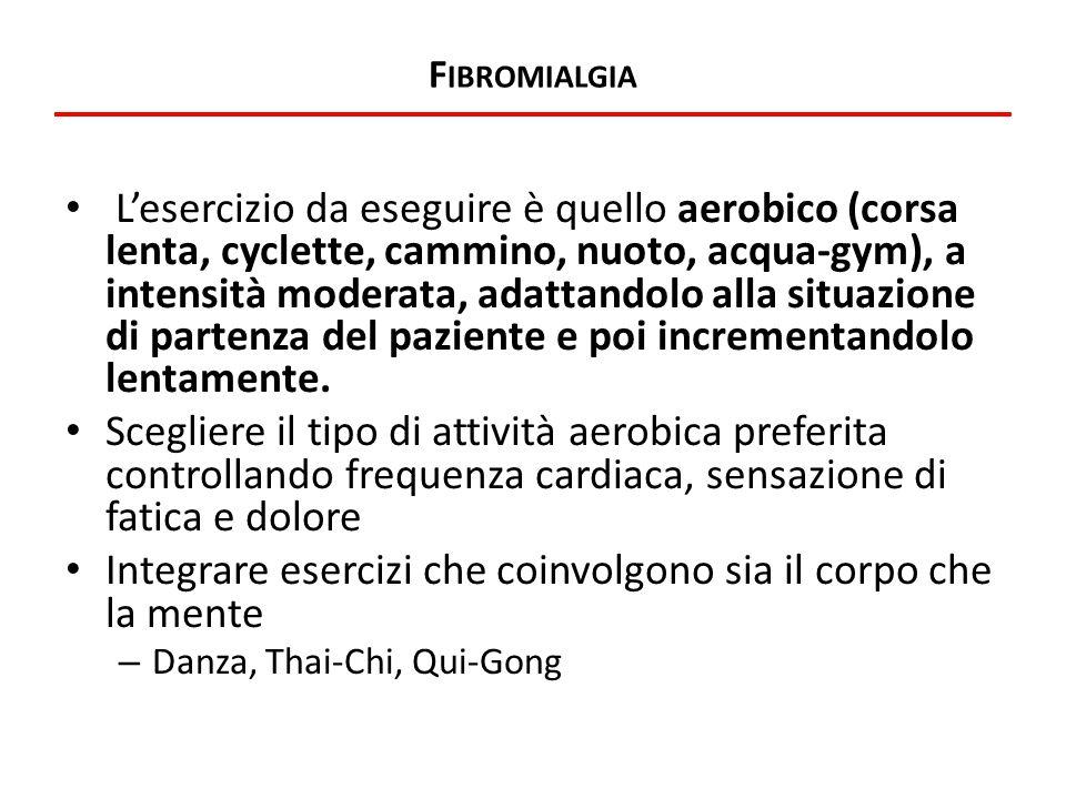 F IBROMIALGIA L'esercizio da eseguire è quello aerobico (corsa lenta, cyclette, cammino, nuoto, acqua-gym), a intensità moderata, adattandolo alla sit