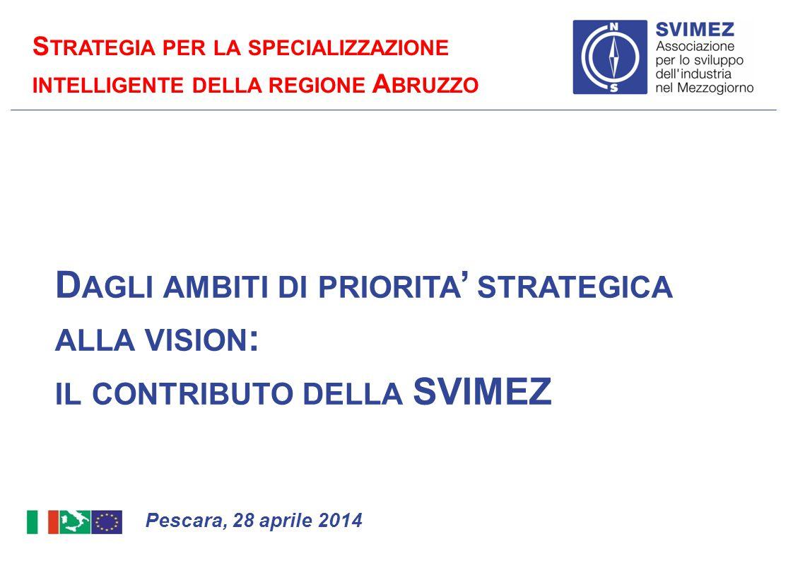 D AGLI AMBITI DI PRIORITA ' STRATEGICA ALLA VISION : IL CONTRIBUTO DELLA SVIMEZ Pescara, 28 aprile 2014 S TRATEGIA PER LA SPECIALIZZAZIONE INTELLIGENT