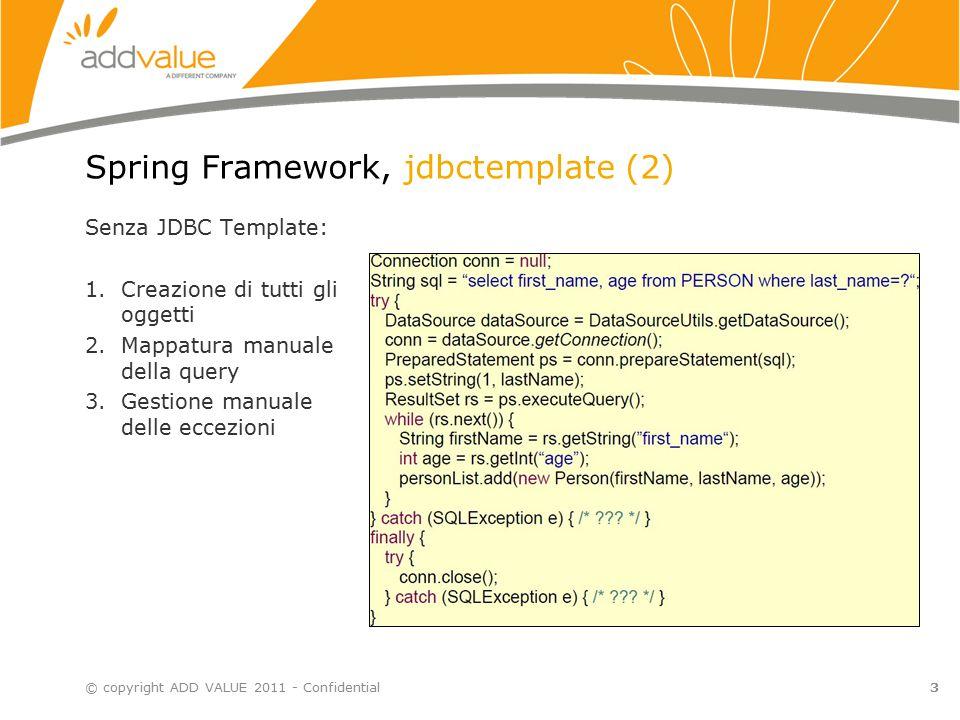 3 Spring Framework, jdbctemplate (2) © copyright ADD VALUE 2011 - Confidential Senza JDBC Template: 1.Creazione di tutti gli oggetti 2.Mappatura manuale della query 3.Gestione manuale delle eccezioni