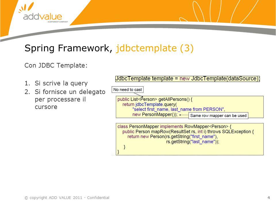 4 Spring Framework, jdbctemplate (3) © copyright ADD VALUE 2011 - Confidential Con JDBC Template: 1.Si scrive la query 2.Si fornisce un delegato per processare il cursore