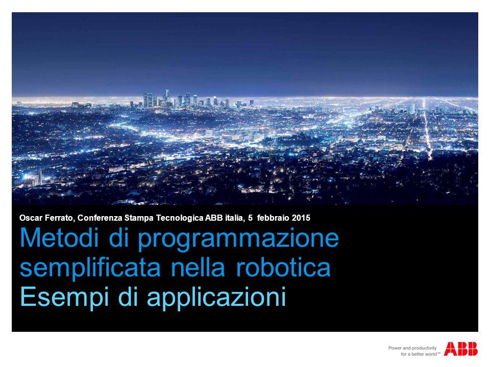 Metodi di programmazione semplificata nella robotica Esempi di applicazioni Oscar Ferrato, Conferenza Stampa Tecnologica ABB italia, 5 febbraio 2015