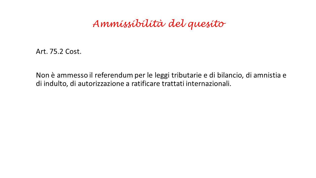 Ammissibilità del quesito Art. 75.2 Cost. Non è ammesso il referendum per le leggi tributarie e di bilancio, di amnistia e di indulto, di autorizzazio