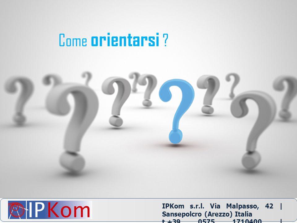 Come orientarsi ? IPKom s.r.l. Via Malpasso, 42 | Sansepolcro (Arezzo) Italia t.+39 0575 1710400 | info@ipkom.com | www.ipkom.com