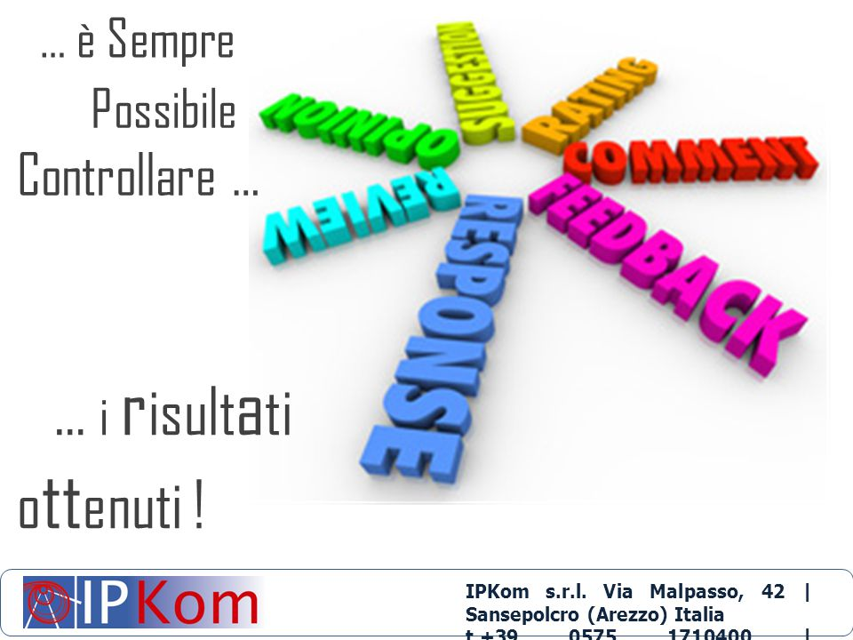IPKom s.r.l. Via Malpasso, 42 | Sansepolcro (Arezzo) Italia t.+39 0575 1710400 | info@ipkom.com | www.ipkom.com … i r isult a ti o tt enuti ! … è Semp