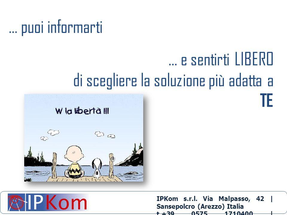 … puoi informarti … e sentirti LIBERO di scegliere la soluzione più adatta a TE IPKom s.r.l. Via Malpasso, 42 | Sansepolcro (Arezzo) Italia t.+39 0575