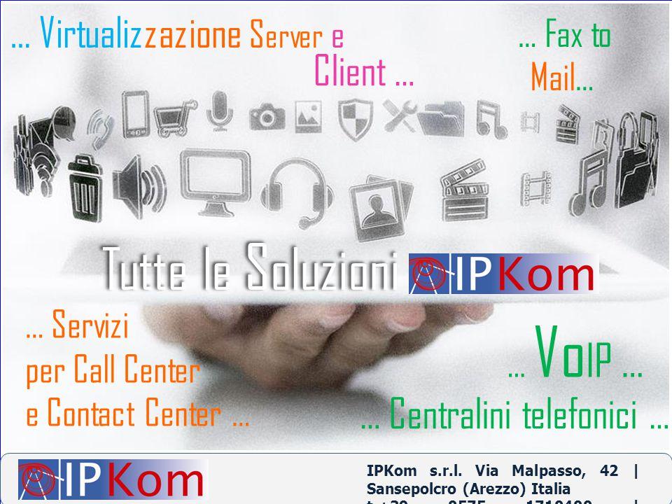 … Fax to Mail… … Centralini telefonici … … Servizi per Call Center e Contact Center … … Vo IP … … Virtualizzazione S erver e Client … IPKom s.r.l. Via