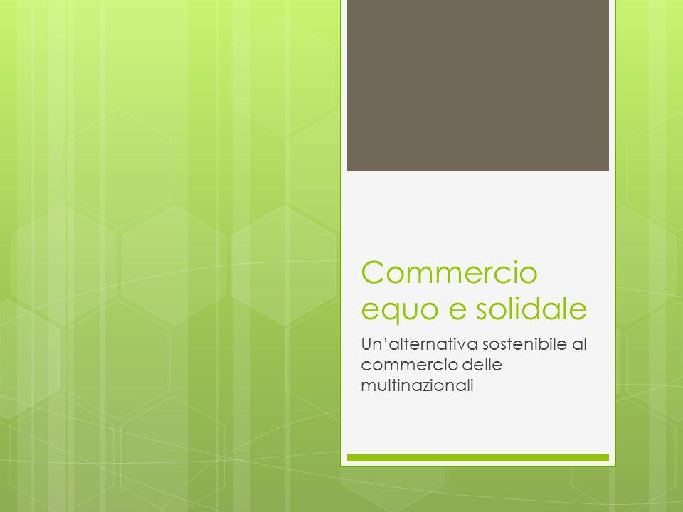 Il commercio equo e solidale Ha la finalità di contrastare le multinazionali e:  Tutelare gli operai;  Salvaguardare l'ambiente;  Assicurare una paga adeguata ai lavoratori;  Assicurare la provenienza e la rintracciabilità del prodotto.