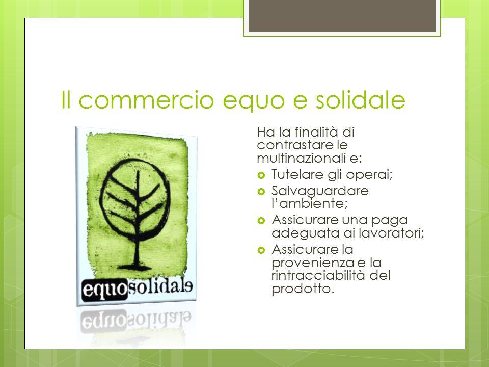 Il commercio equo e solidale Ha la finalità di contrastare le multinazionali e:  Tutelare gli operai;  Salvaguardare l'ambiente;  Assicurare una pa