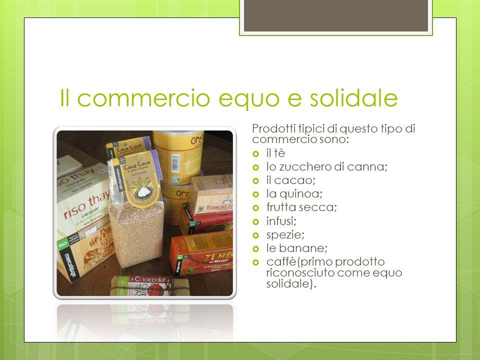 Il commercio equo e solidale Prodotti tipici di questo tipo di commercio sono:  il tè  lo zucchero di canna;  il cacao;  la quinoa;  frutta secca