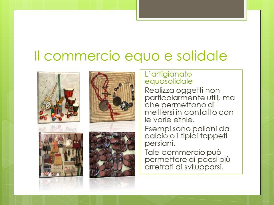 Il commercio equo e solidale L'artigianato equosolidale Realizza oggetti non particolarmente utili, ma che permettono di mettersi in contatto con le varie etnie.