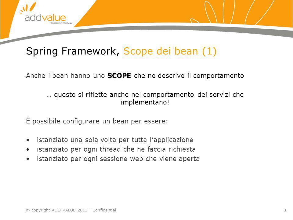 1 Spring Framework, Scope dei bean (1) SCOPE Anche i bean hanno uno SCOPE che ne descrive il comportamento … questo si riflette anche nel comportament