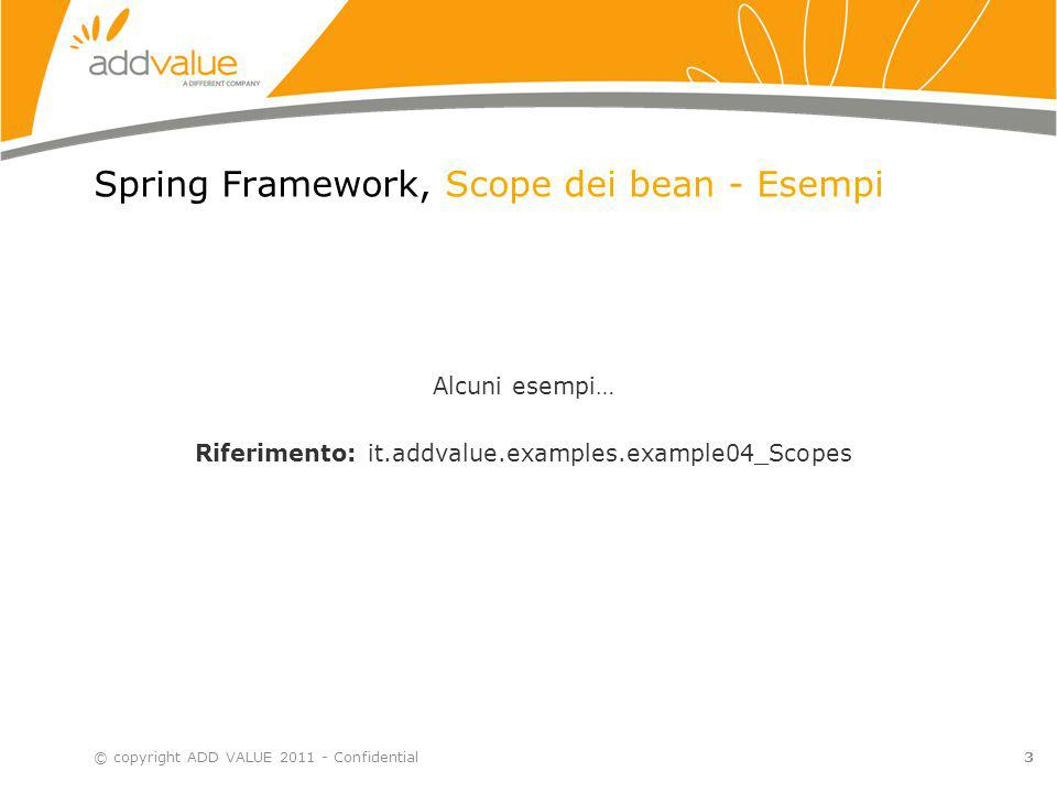 Spring Framework, Scope dei bean - Esempi © copyright ADD VALUE 2011 - Confidential3 Alcuni esempi… Riferimento: it.addvalue.examples.example04_Scopes