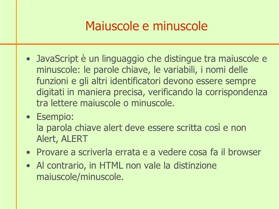 Maiuscole e minuscole JavaScript è un linguaggio che distingue tra maiuscole e minuscole: le parole chiave, le variabili, i nomi delle funzioni e gli altri identificatori devono essere sempre digitati in maniera precisa, verificando la corrispondenza tra lettere maiuscole o minuscole.