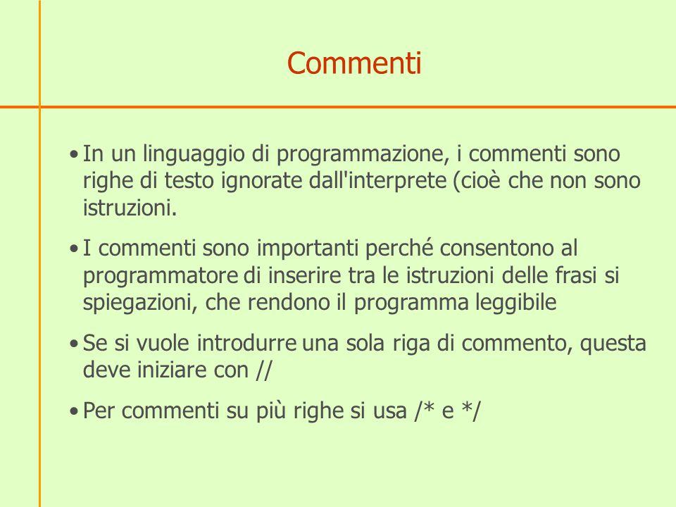 Esempi di commenti /* la finestra di alert mostra il messaggio scritto tra parentesi tonde */ alert( Hello, world! ); // document.write scrive invece nella pagina document.write( Hello, world! );