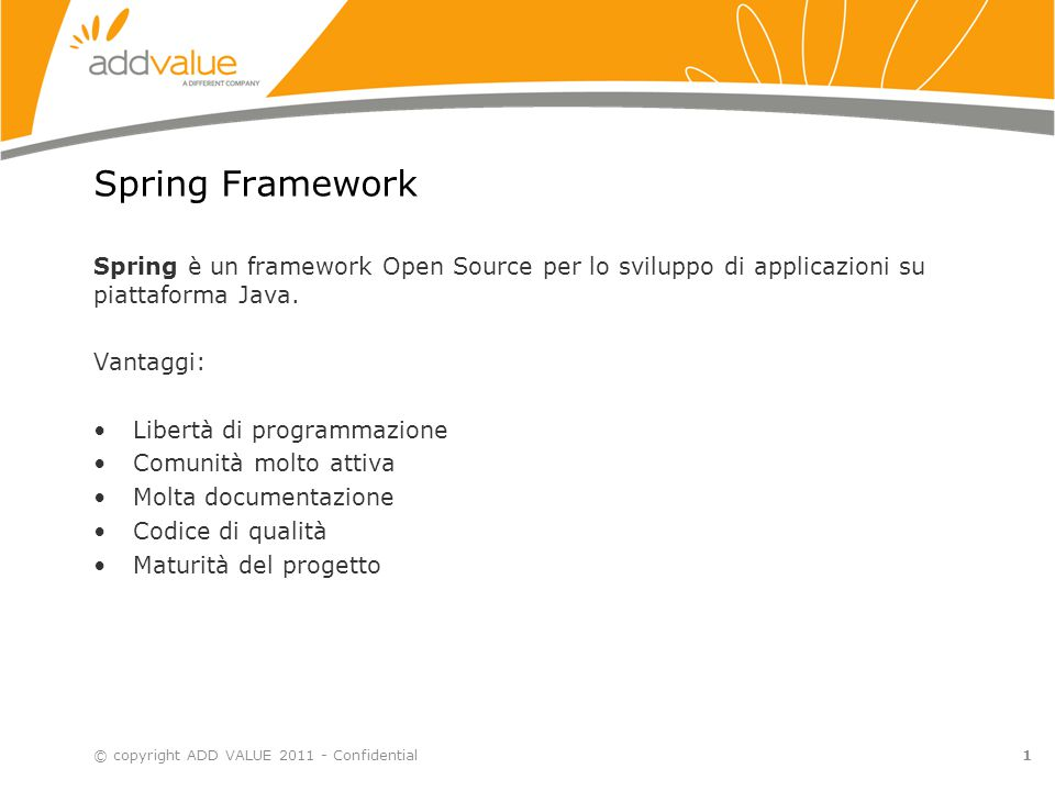 1 Spring Framework Spring è un framework Open Source per lo sviluppo di applicazioni su piattaforma Java. Vantaggi: Libertà di programmazione Comunità