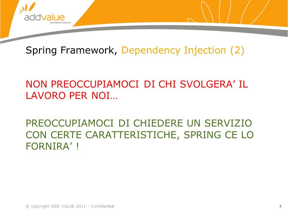 5 Spring Framework, Dependency Injection (3) © copyright ADD VALUE 2011 - Confidential Il Bean è un'entità Java (e.g.