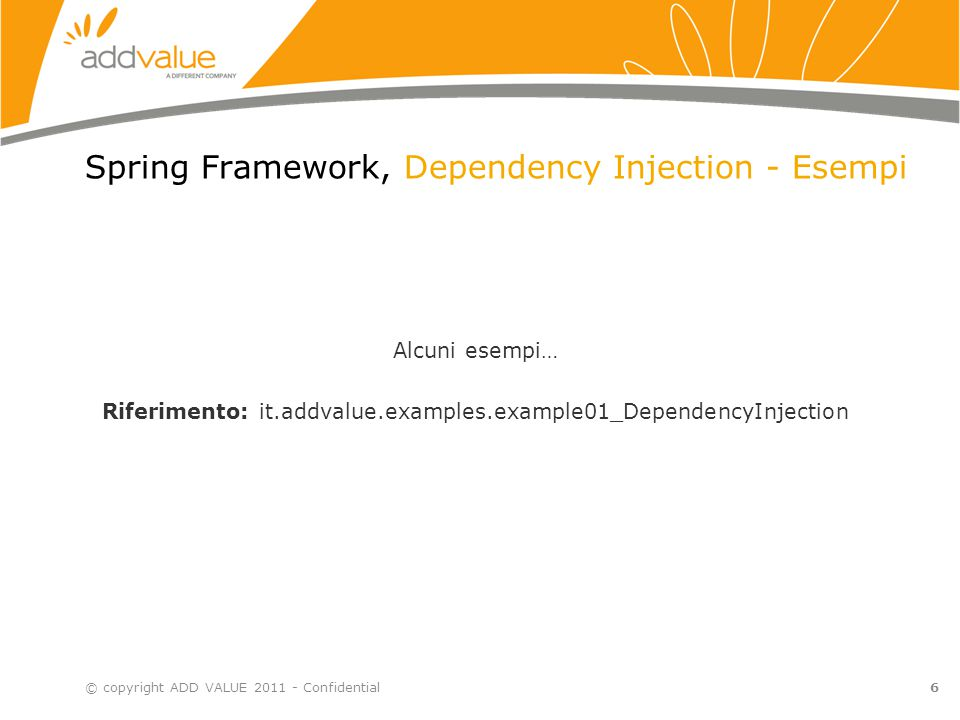6 Spring Framework, Dependency Injection - Esempi © copyright ADD VALUE 2011 - Confidential Alcuni esempi… Riferimento: it.addvalue.examples.example01_DependencyInjection