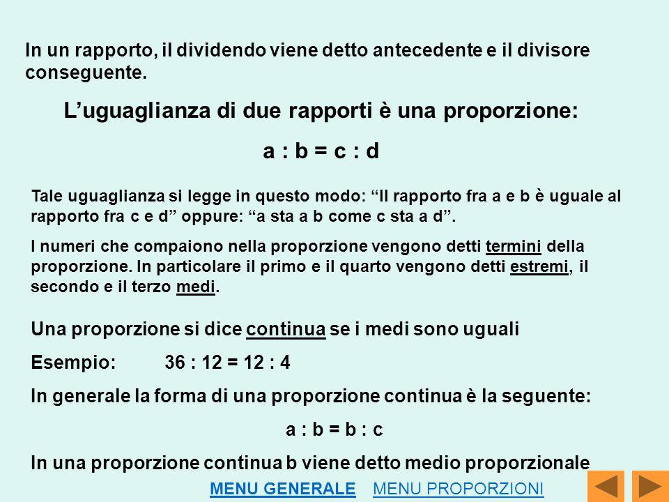 In un rapporto, il dividendo viene detto antecedente e il divisore conseguente. L'uguaglianza di due rapporti è una proporzione: a : b = c : d Tale ug