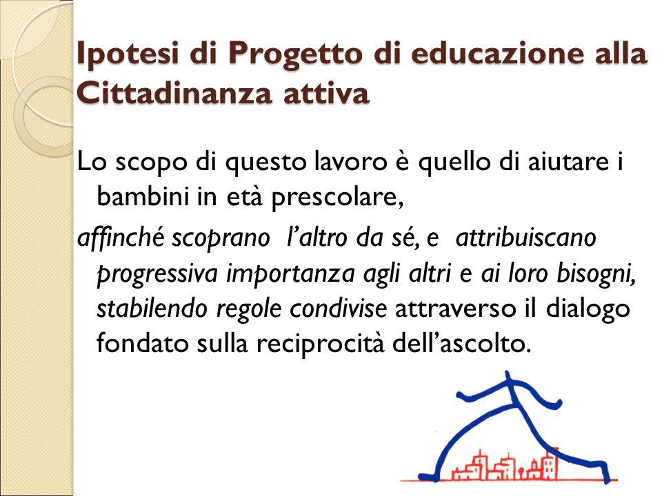 Ipotesi di Progetto di educazione alla Cittadinanza attiva Lo scopo di questo lavoro è quello di aiutare i bambini in età prescolare, affinché scopran