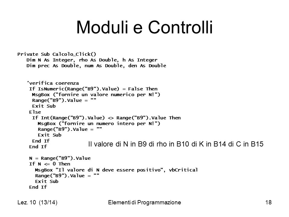 Lez. 10 (13/14)Elementi di Programmazione18 Moduli e Controlli Private Sub Calcolo_Click() Dim N As Integer, rho As Double, h As Integer Dim prec As D