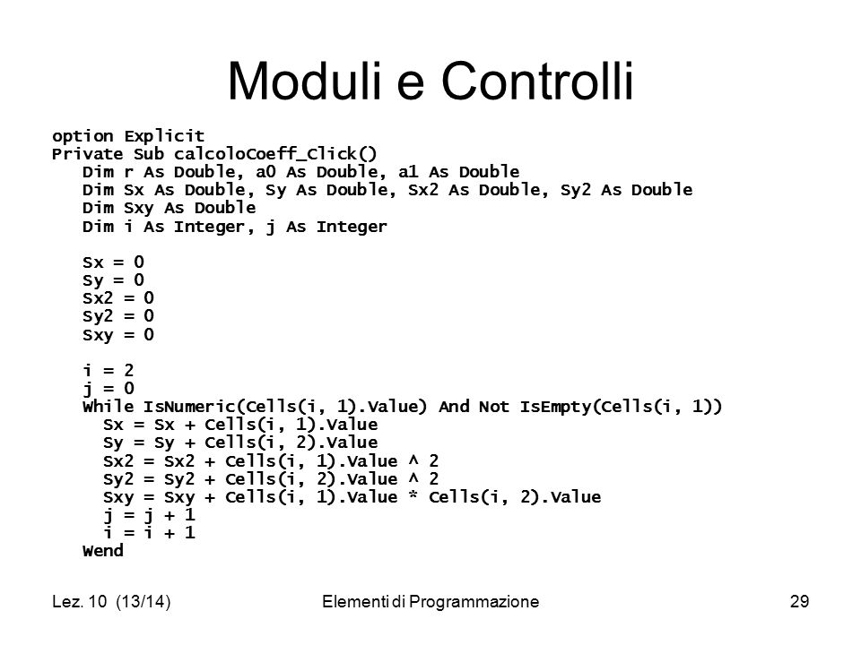 Lez. 10 (13/14)Elementi di Programmazione29 Moduli e Controlli option Explicit Private Sub calcoloCoeff_Click() Dim r As Double, a0 As Double, a1 As D