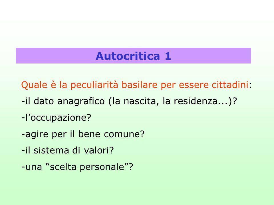 Autocritica 1 Quale è la peculiarità basilare per essere cittadini: -il dato anagrafico (la nascita, la residenza...)? -l'occupazione? -agire per il b