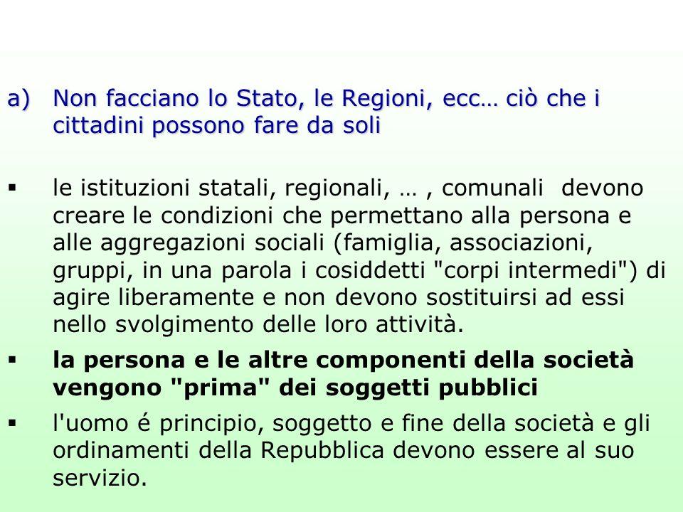 a)Non facciano lo Stato, le Regioni, ecc… ciò che i cittadini possono fare da soli  le istituzioni statali, regionali, …, comunali devono creare le c