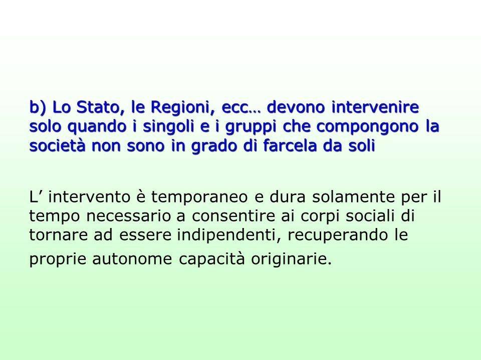 b) Lo Stato, le Regioni, ecc… devono intervenire solo quando i singoli e i gruppi che compongono la società non sono in grado di farcela da soli L' in