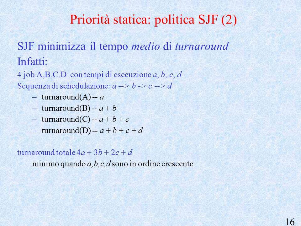 16 Priorità statica: politica SJF (2) SJF minimizza il tempo medio di turnaround Infatti: 4 job A,B,C,D con tempi di esecuzione a, b, c, d Sequenza di schedulazione: a --> b -> c --> d –turnaround(A) -- a –turnaround(B) -- a + b –turnaround(C) -- a + b + c –turnaround(D) -- a + b + c + d turnaround totale 4a + 3b + 2c + d minimo quando a,b,c,d sono in ordine crescente