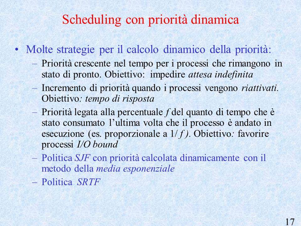 17 Scheduling con priorità dinamica Molte strategie per il calcolo dinamico della priorità: –Priorità crescente nel tempo per i processi che rimangono in stato di pronto.