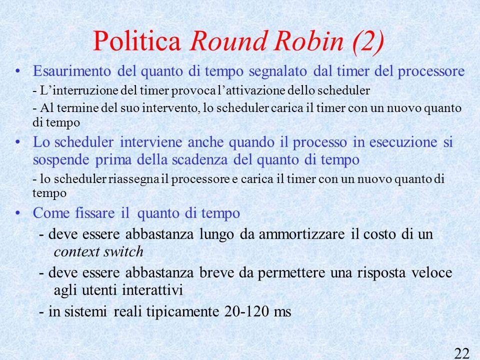 22 Politica Round Robin (2) Esaurimento del quanto di tempo segnalato dal timer del processore - L'interruzione del timer provoca l'attivazione dello