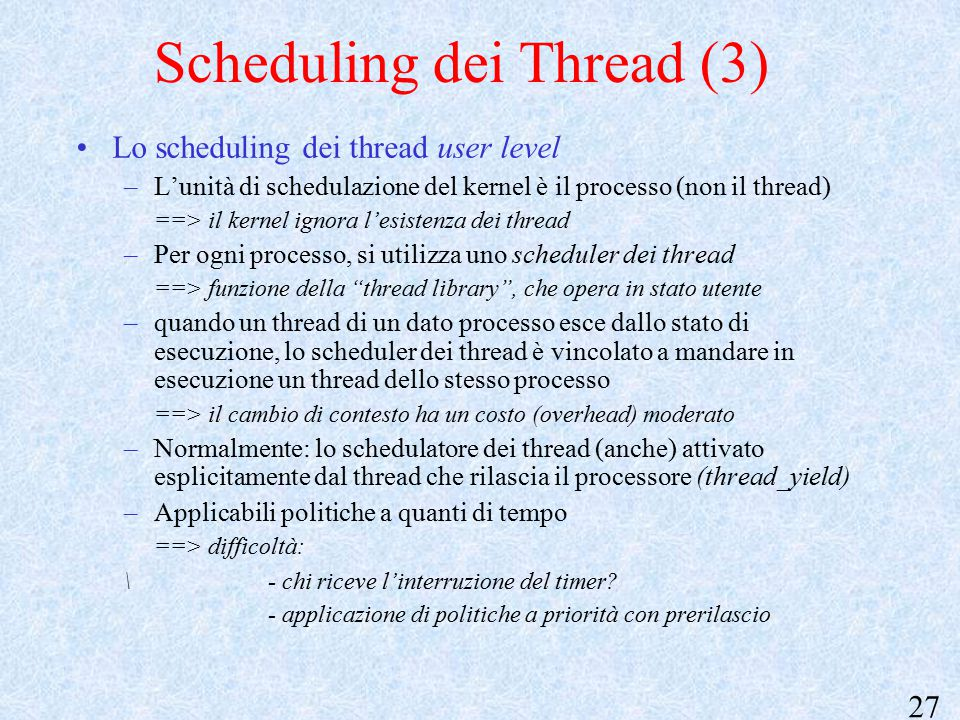 27 Scheduling dei Thread (3) Lo scheduling dei thread user level –L'unità di schedulazione del kernel è il processo (non il thread) ==> il kernel igno