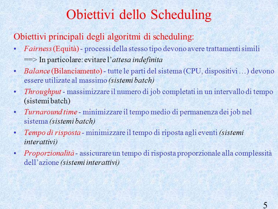 5 Obiettivi dello Scheduling Obiettivi principali degli algoritmi di scheduling: Fairness (Equità) - processi della stesso tipo devono avere trattamenti simili ==> In particolare: evitare l'attesa indefinita Balance (Bilanciamento) - tutte le parti del sistema (CPU, dispositivi …) devono essere utilizate al massimo (sistemi batch) Throughput - massimizzare il numero di job completati in un intervallo di tempo (sistemi batch) Turnaround time - minimizzare il tempo medio di permanenza dei job nel sistema (sistemi batch) Tempo di risposta - minimizzare il tempo di riposta agli eventi (sistemi interattivi) Proporzionalità - assicurare un tempo di risposta proporzionale alla complessità dell'azione (sistemi interattivi)