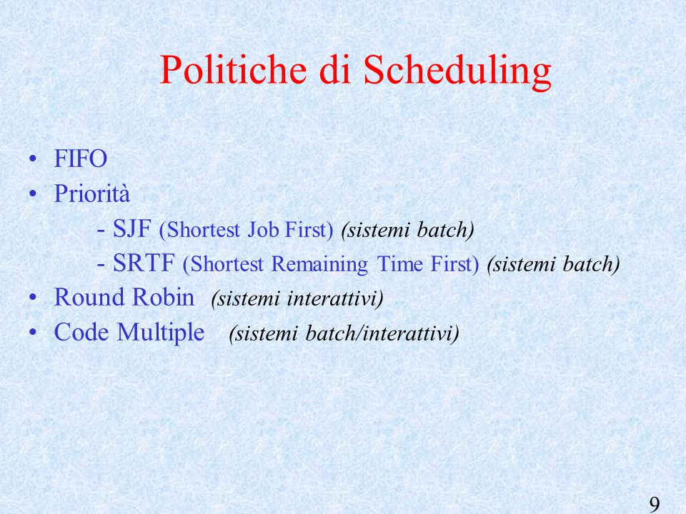 9 Politiche di Scheduling FIFO Priorità - SJF (Shortest Job First) (sistemi batch) - SRTF (Shortest Remaining Time First) (sistemi batch) Round Robin (sistemi interattivi) Code Multiple (sistemi batch/interattivi)