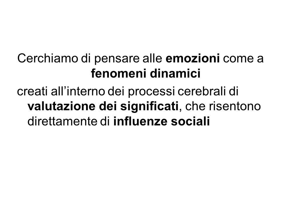 Cerchiamo di pensare alle emozioni come a fenomeni dinamici creati all'interno dei processi cerebrali di valutazione dei significati, che risentono direttamente di influenze sociali