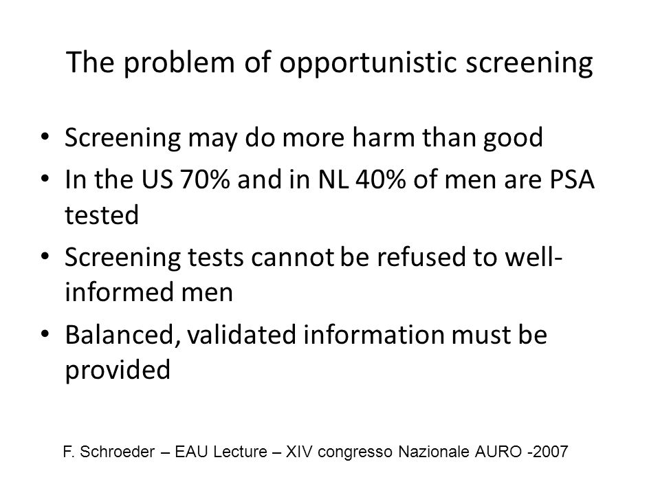 The problem of opportunistic screening Screening may do more harm than good In the US 70% and in NL 40% of men are PSA tested Screening tests cannot be refused to well- informed men Balanced, validated information must be provided F.