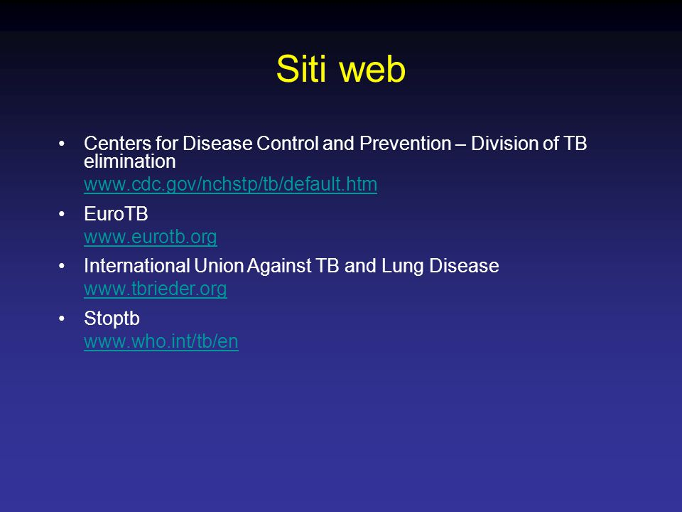 Siti web Centers for Disease Control and Prevention – Division of TB elimination www.cdc.gov/nchstp/tb/default.htm EuroTB www.eurotb.org International