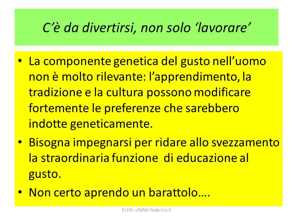 C'è da divertirsi, non solo 'lavorare' La componente genetica del gusto nell'uomo non è molto rilevante: l'apprendimento, la tradizione e la cultura p
