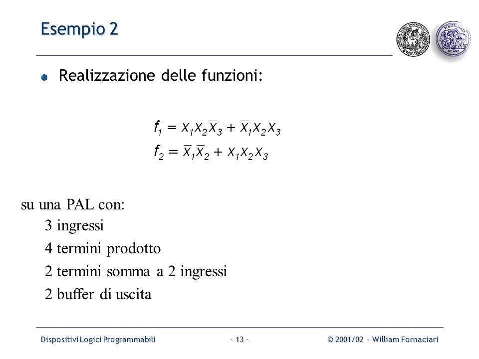Dispositivi Logici Programmabili© 2001/02 - William Fornaciari- 13 - Esempio 2 Realizzazione delle funzioni: su una PAL con: 3 ingressi 4 termini prodotto 2 termini somma a 2 ingressi 2 buffer di uscita