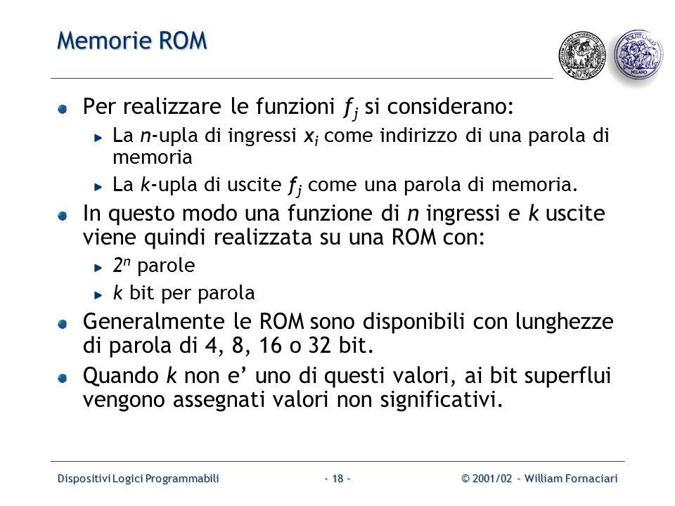 Dispositivi Logici Programmabili© 2001/02 - William Fornaciari- 18 - Memorie ROM Per realizzare le funzioni f j si considerano: La n-upla di ingressi x i come indirizzo di una parola di memoria La k-upla di uscite f j come una parola di memoria.