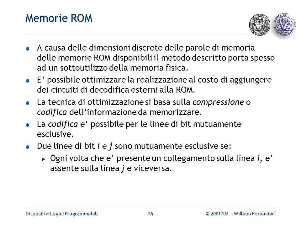 Dispositivi Logici Programmabili© 2001/02 - William Fornaciari- 26 - Memorie ROM A causa delle dimensioni discrete delle parole di memoria delle memorie ROM disponibili il metodo descritto porta spesso ad un sottoutilizzo della memoria fisica.