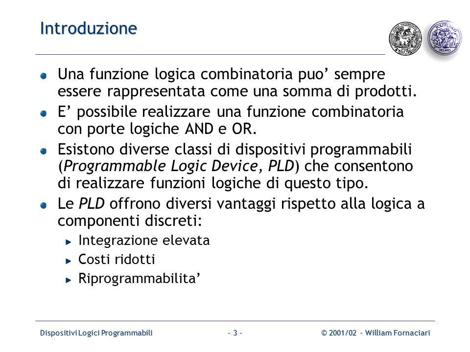 Dispositivi Logici Programmabili© 2001/02 - William Fornaciari- 4 - Introduzione Diagramma a blocchi di una semplice PLD: I1I1 Input buffers and inverters OR Plane AND Plane Output buffers x1x1 x2x2 xnxn I 2n P1P1 PkPk O1O1 OmOm f1f1 fmfm Dispositivi piu' complessi dispongono di loop di retroazione e di uscite sincrone.
