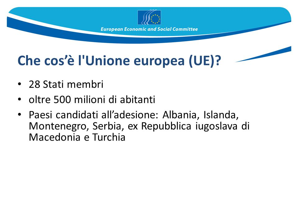 Che cos'è l'Unione europea (UE)? 28 Stati membri oltre 500 milioni di abitanti Paesi candidati all'adesione: Albania, Islanda, Montenegro, Serbia, ex