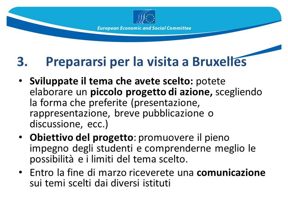 3.Prepararsi per la visita a Bruxelles Sviluppate il tema che avete scelto: potete elaborare un piccolo progetto di azione, scegliendo la forma che pr