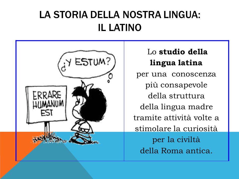 LA STORIA DELLA NOSTRA LINGUA: IL LATINO Lo studio della lingua latina per una conoscenza più consapevole della struttura della lingua madre tramite attività volte a stimolare la curiosità per la civiltà della Roma antica.