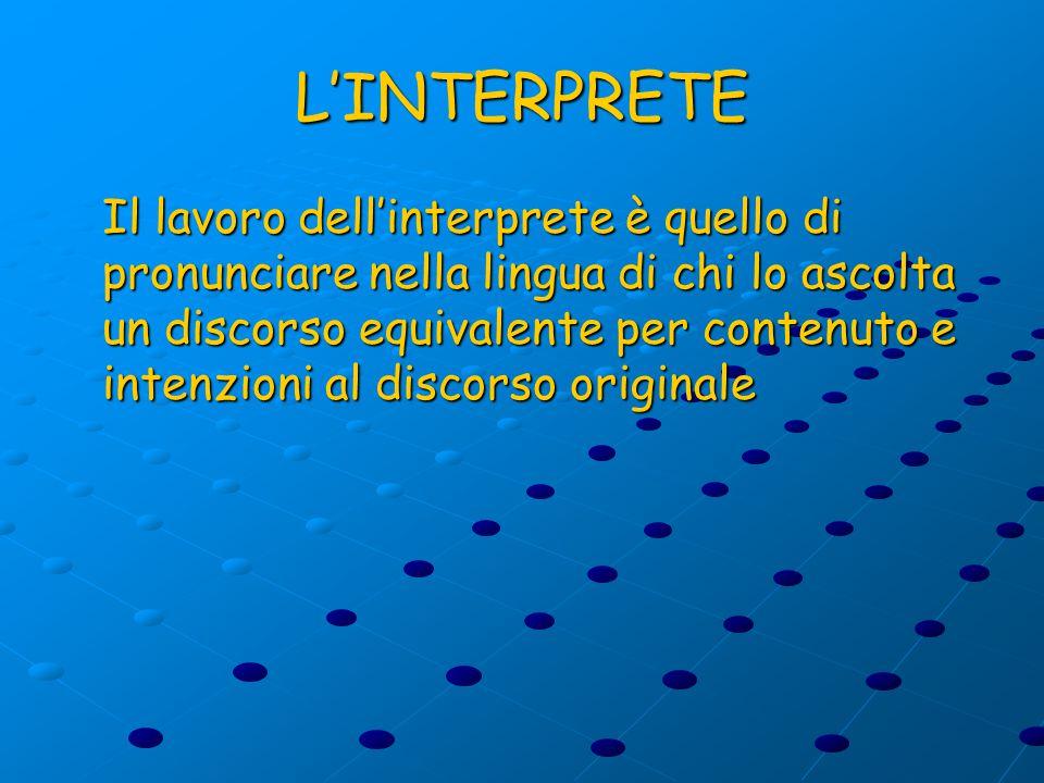 L'INTERPRETE Il lavoro dell'interprete è quello di pronunciare nella lingua di chi lo ascolta un discorso equivalente per contenuto e intenzioni al discorso originale