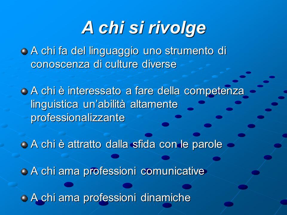 A chi si rivolge A chi fa del linguaggio uno strumento di conoscenza di culture diverse A chi è interessato a fare della competenza linguistica un'abilità altamente professionalizzante A chi è attratto dalla sfida con le parole A chi ama professioni comunicative A chi ama professioni dinamiche
